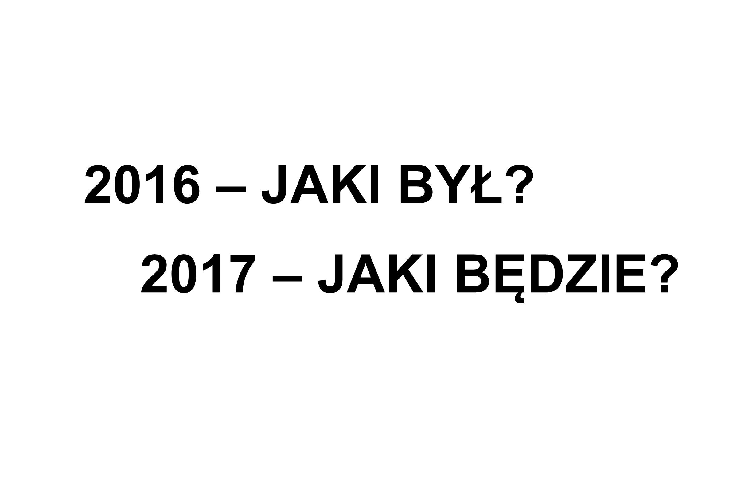 2016 – JAKI BYŁ? 2017 – JAKI BĘDZIE?